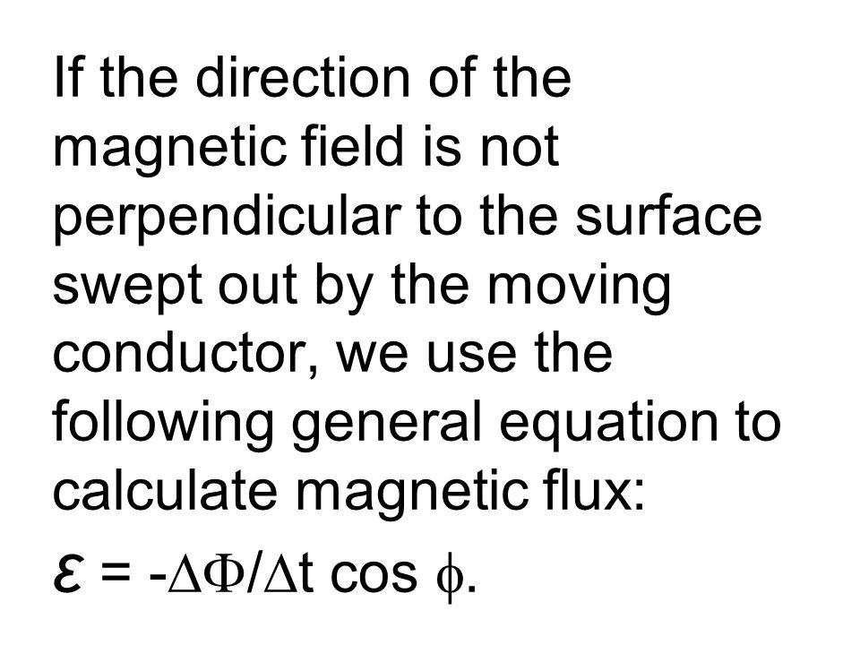 If the direction of the magnetic field is not perpendicular to the surface swept out by the moving conductor, we use the following general equation to calculate magnetic flux: ε = -∆F/∆t cos f.