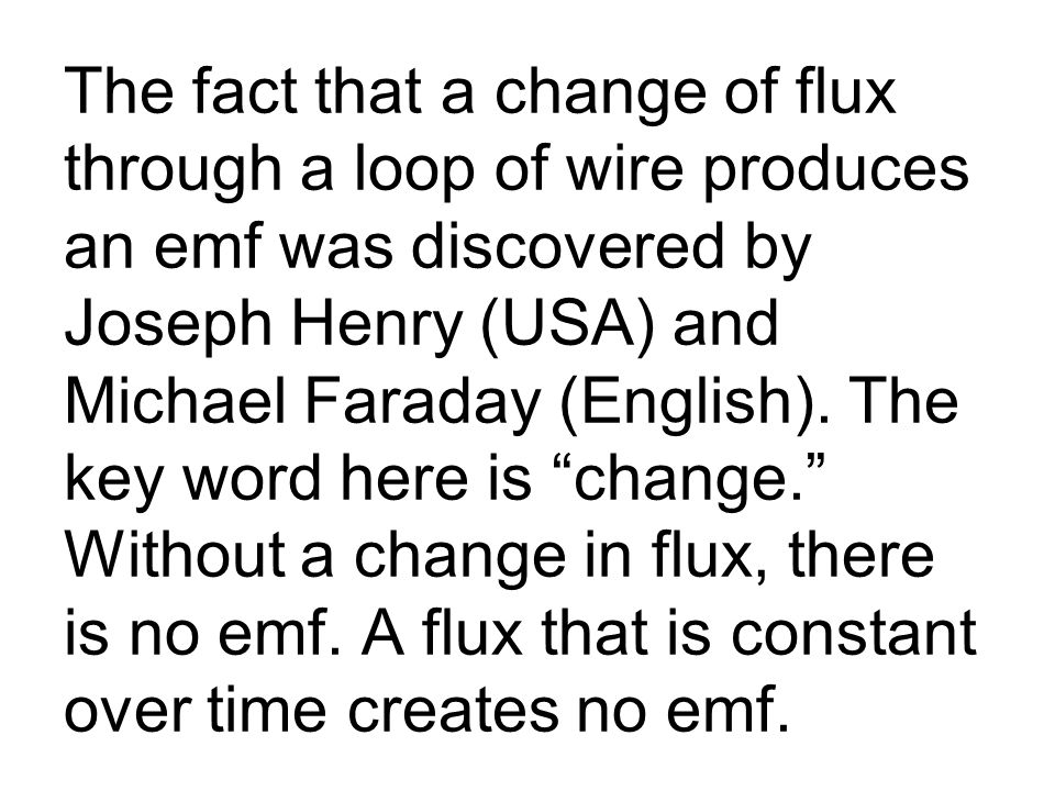 The fact that a change of flux through a loop of wire produces an emf was discovered by Joseph Henry (USA) and Michael Faraday (English).