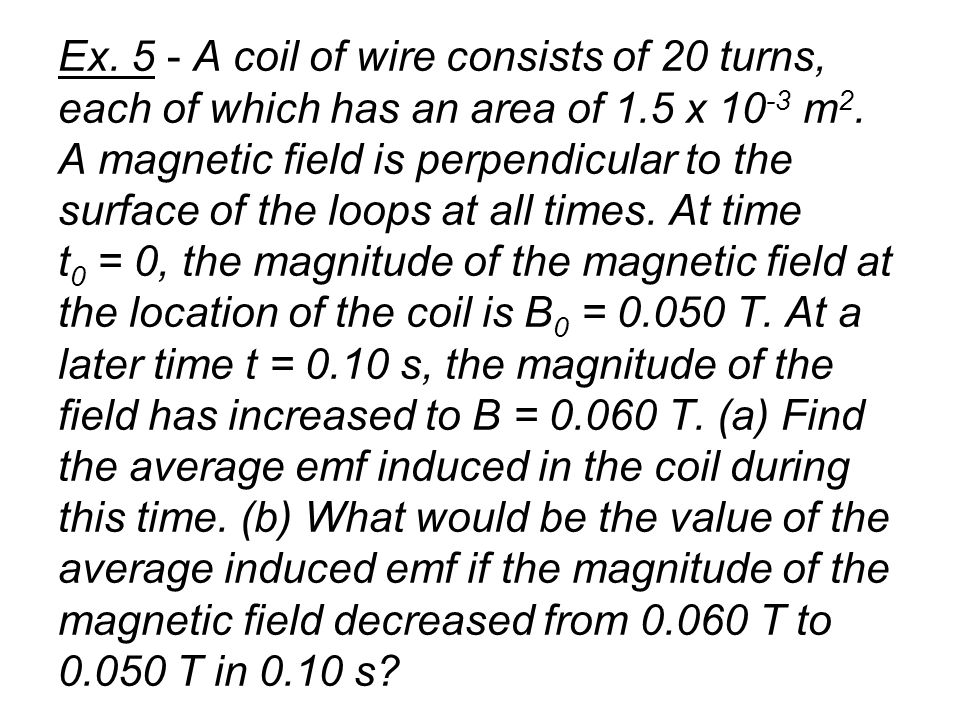 Ex. 5 - A coil of wire consists of 20 turns, each of which has an area of 1.5 x 10-3 m2.
