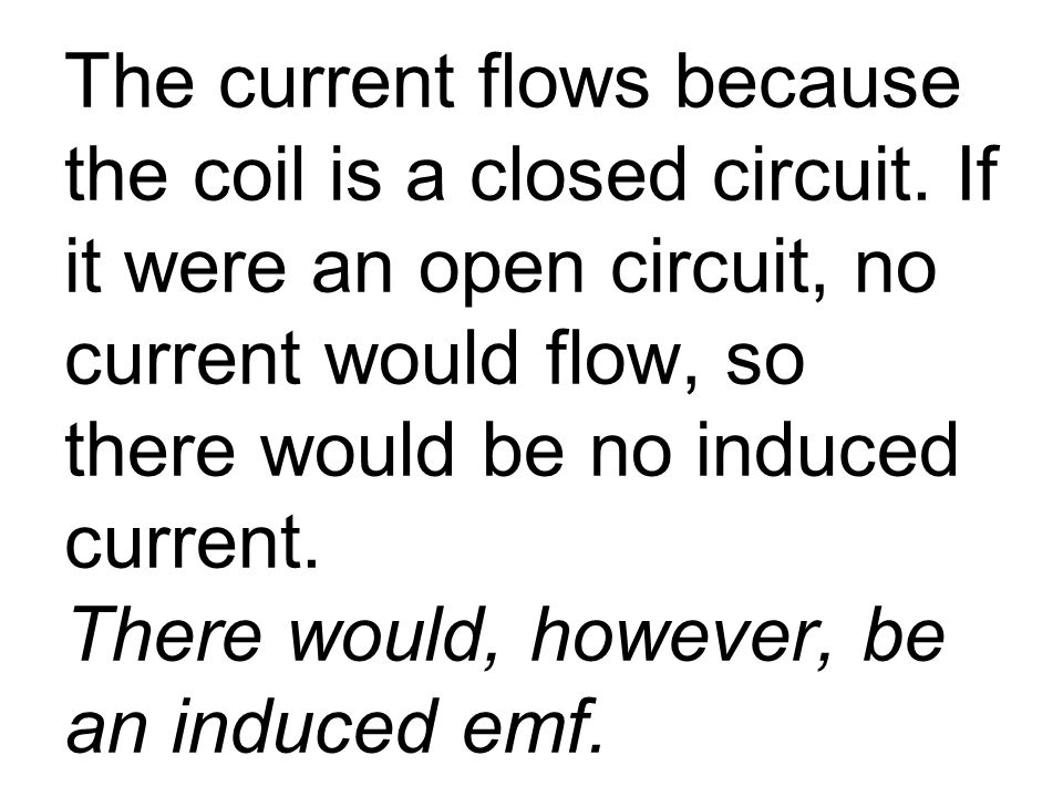 The current flows because the coil is a closed circuit