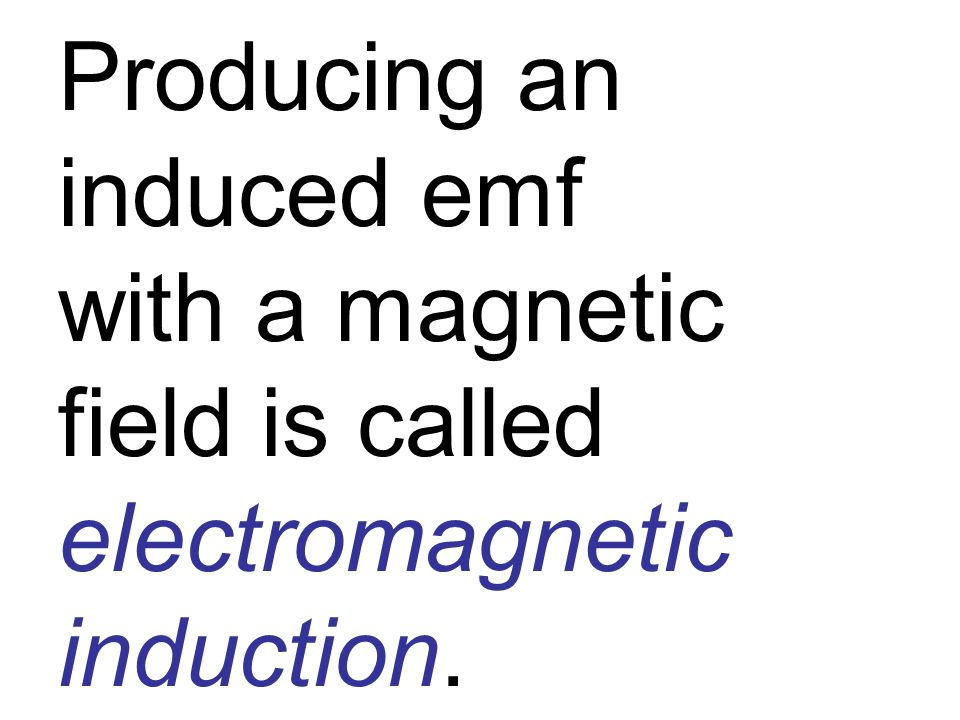 Producing an induced emf with a magnetic field is called electromagnetic induction.