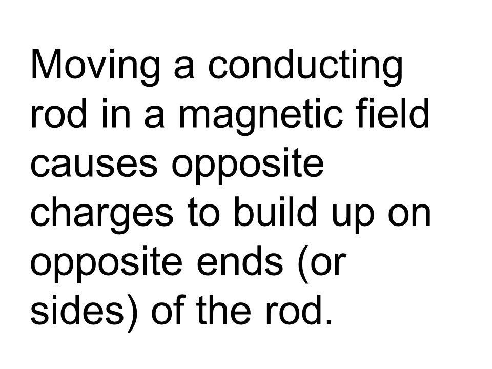 Moving a conducting rod in a magnetic field causes opposite charges to build up on opposite ends (or sides) of the rod.
