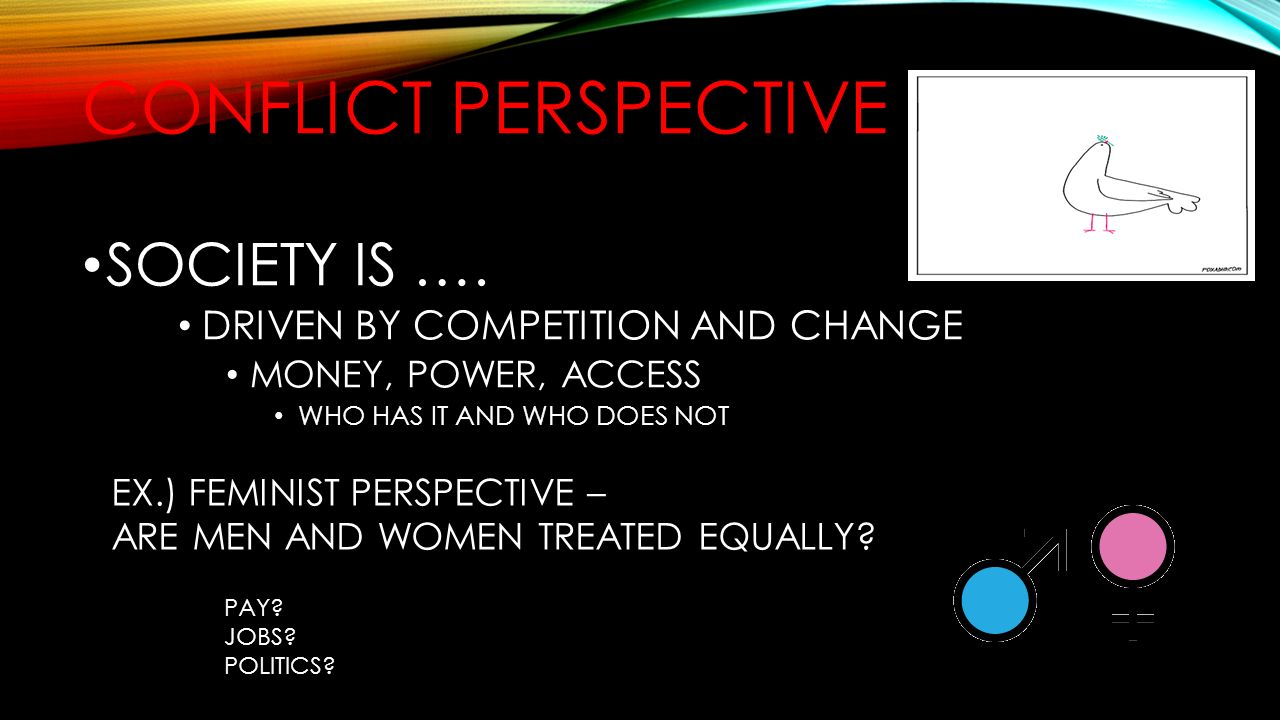 Conflict perspective SOCIETY IS …. DRIVEN BY COMPETITION AND CHANGE