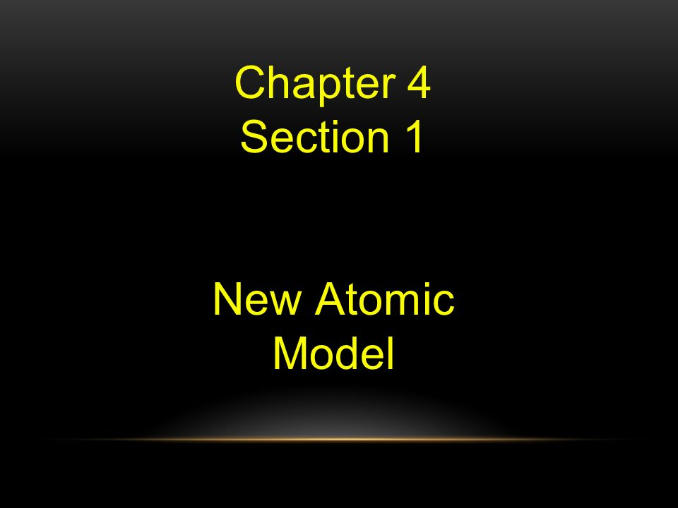 Chapter 4 Section 1 New Atomic Model
