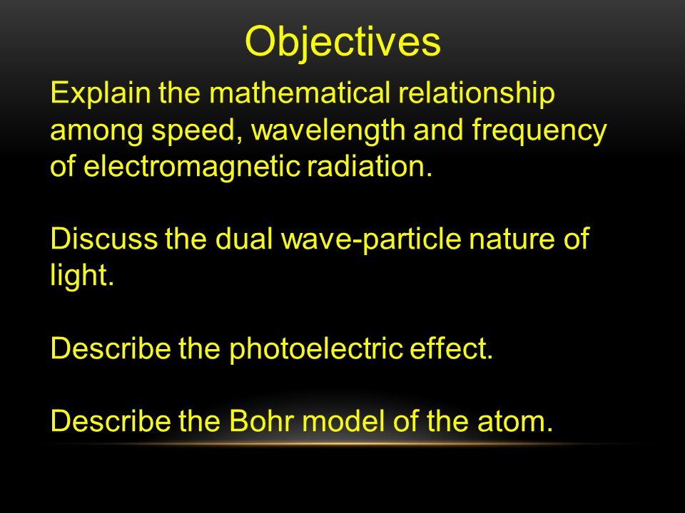 Objectives Explain the mathematical relationship among speed, wavelength and frequency of electromagnetic radiation.