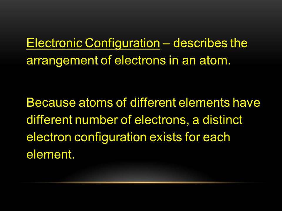 Electronic Configuration – describes the arrangement of electrons in an atom.