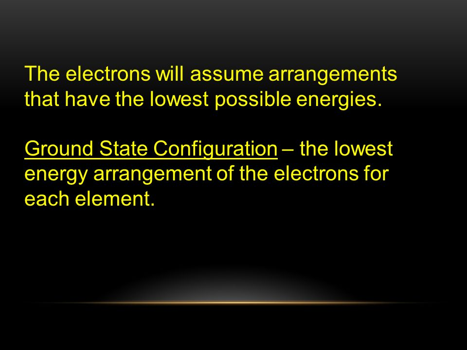 The electrons will assume arrangements that have the lowest possible energies.