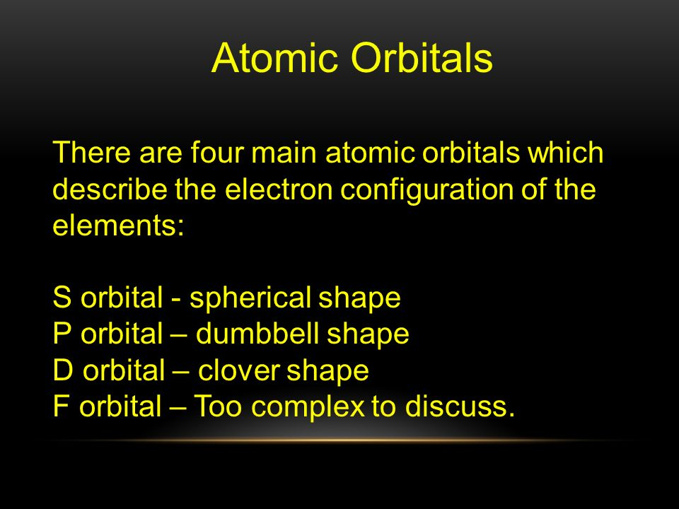 Atomic Orbitals There are four main atomic orbitals which describe the electron configuration of the elements: