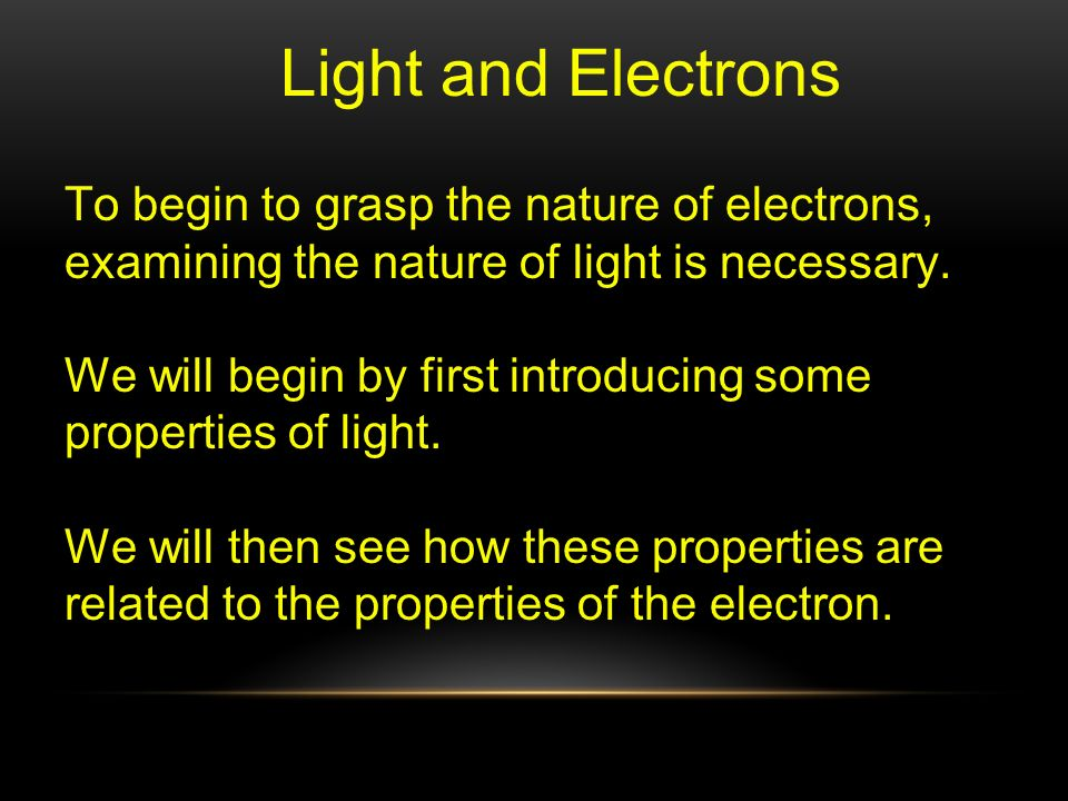 Light and Electrons To begin to grasp the nature of electrons, examining the nature of light is necessary.