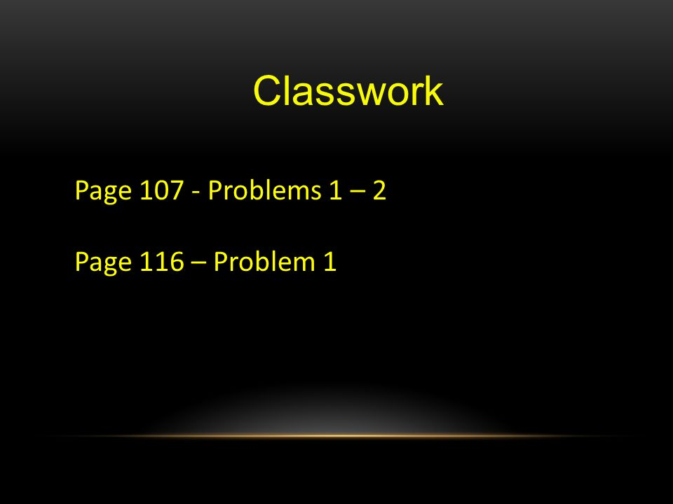 Classwork Page Problems 1 – 2 Page 116 – Problem 1