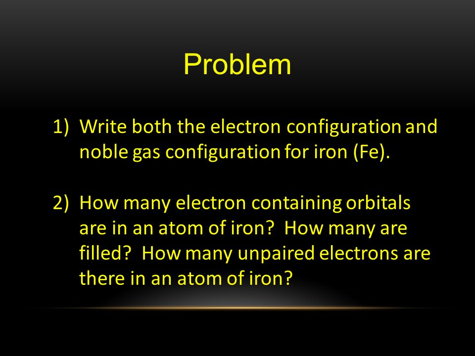Problem Write both the electron configuration and noble gas configuration for iron (Fe).