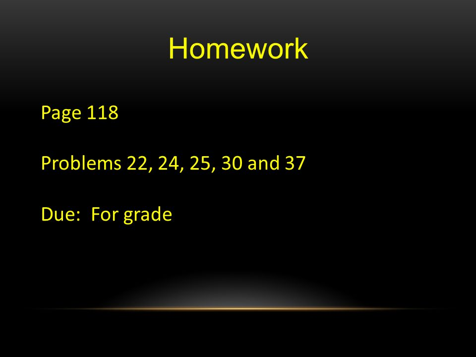 Homework Page 118 Problems 22, 24, 25, 30 and 37 Due: For grade