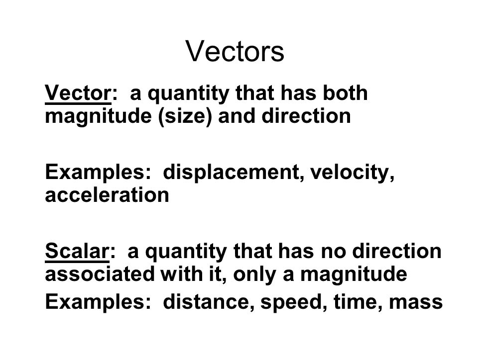 Vectors Vector: a quantity that has both magnitude (size) and direction. Examples: displacement, velocity, acceleration.