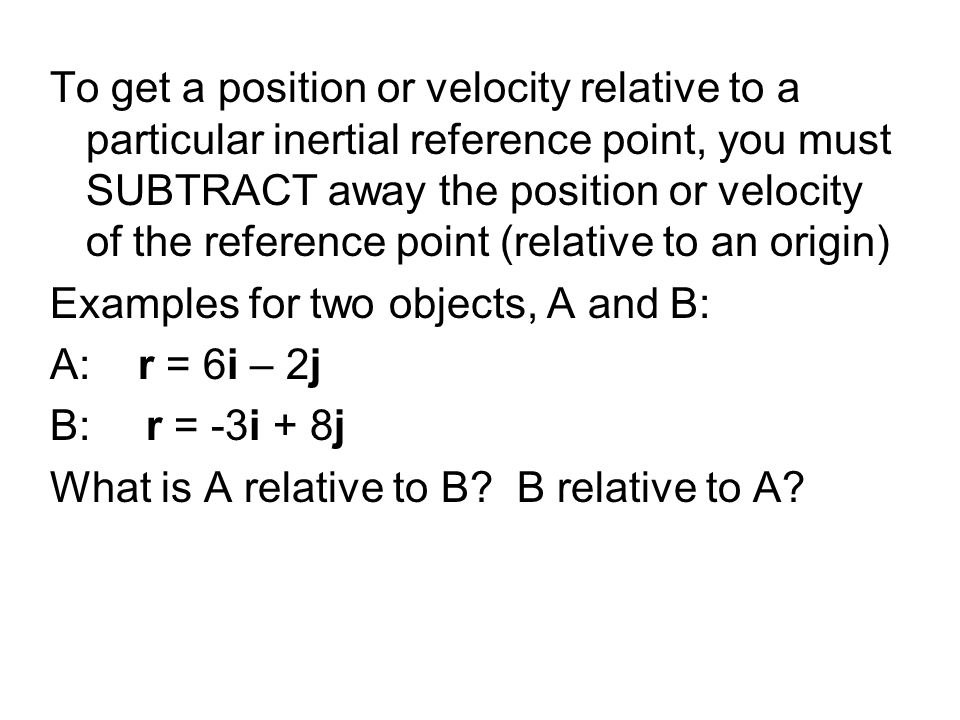 To get a position or velocity relative to a particular inertial reference point, you must SUBTRACT away the position or velocity of the reference point (relative to an origin)