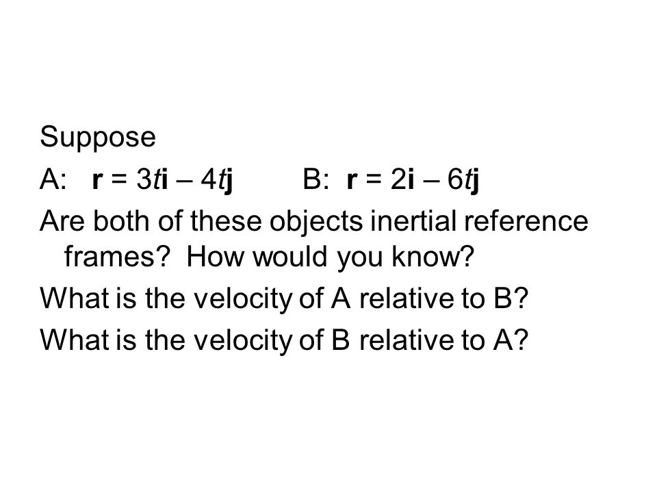Suppose A: r = 3ti – 4tj B: r = 2i – 6tj. Are both of these objects inertial reference frames How would you know
