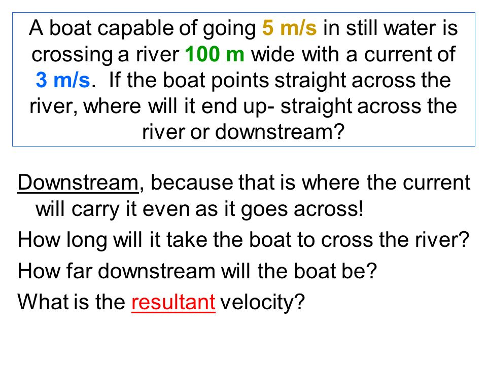 A boat capable of going 5 m/s in still water is crossing a river 100 m wide with a current of 3 m/s. If the boat points straight across the river, where will it end up- straight across the river or downstream