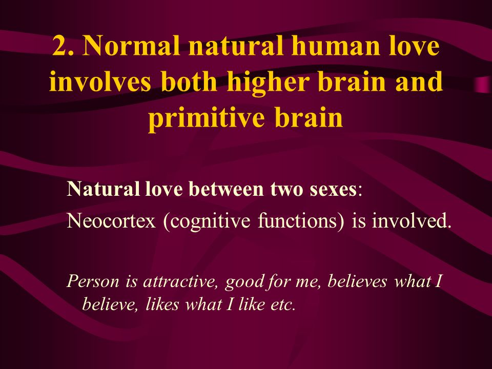 2. Normal natural human love involves both higher brain and primitive brain