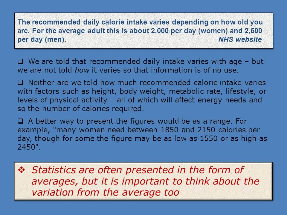 The recommended daily calorie intake varies depending on how old you are. For the average adult this is about 2,000 per day (women) and 2,500 per day (men). NHS website
