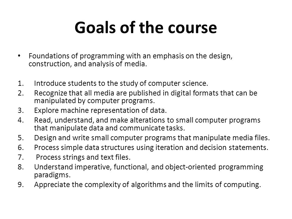 Goals of the course Foundations of programming with an emphasis on the design, construction, and analysis of media.