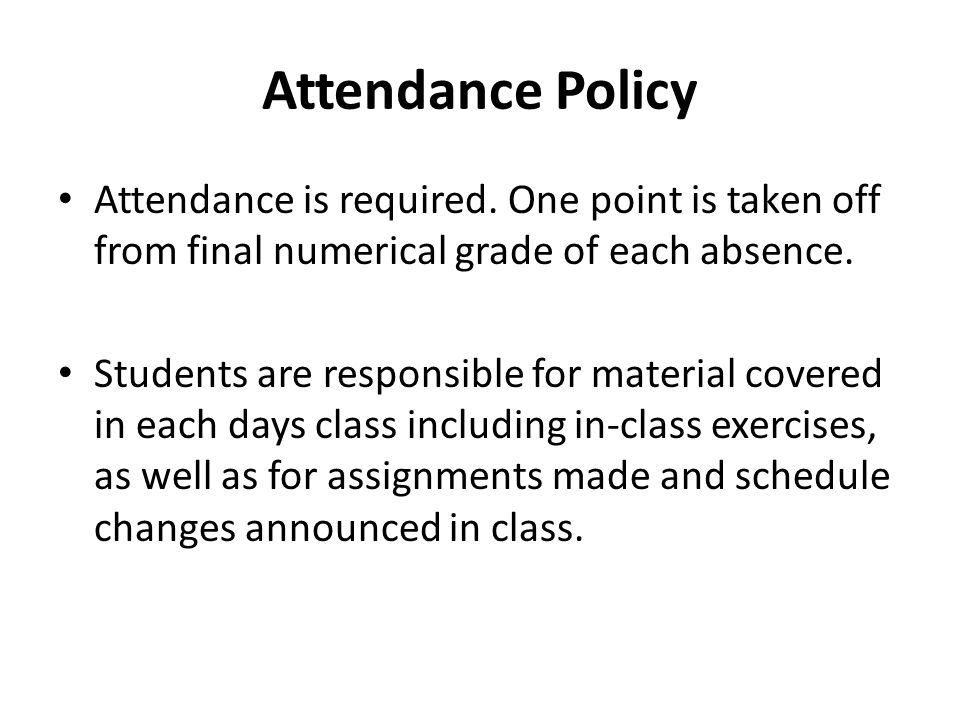 Attendance Policy Attendance is required. One point is taken off from final numerical grade of each absence.