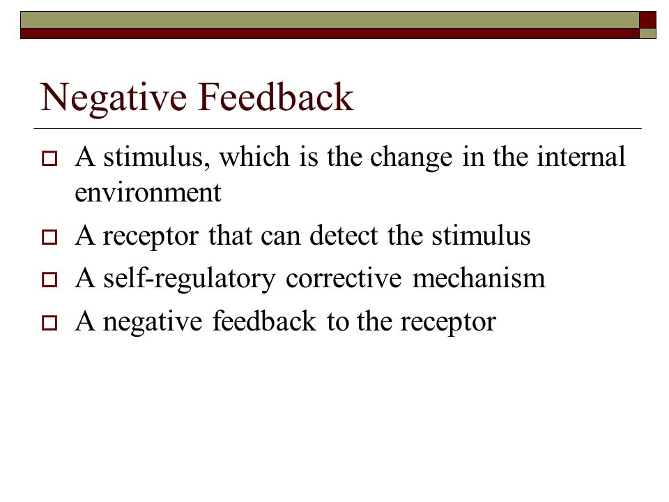 Negative Feedback A stimulus, which is the change in the internal environment. A receptor that can detect the stimulus.