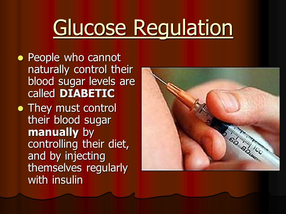 Glucose Regulation People who cannot naturally control their blood sugar levels are called DIABETIC.