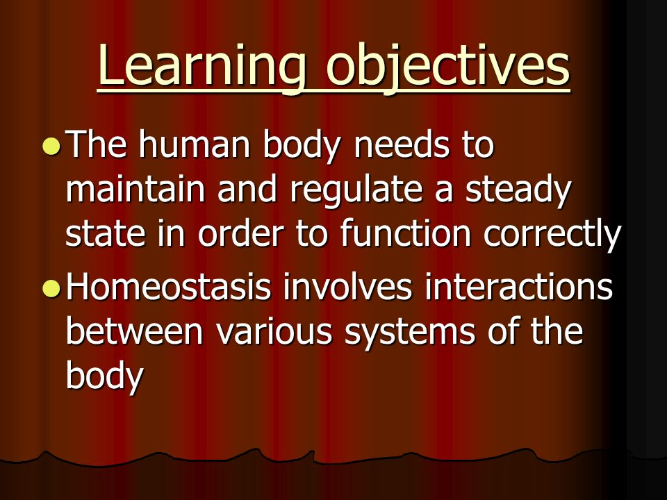 Learning objectives The human body needs to maintain and regulate a steady state in order to function correctly.