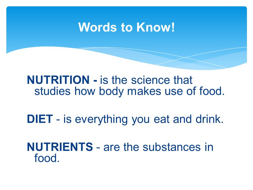 Words to Know! NUTRITION - is the science that studies how body makes use of food. DIET - is everything you eat and drink.