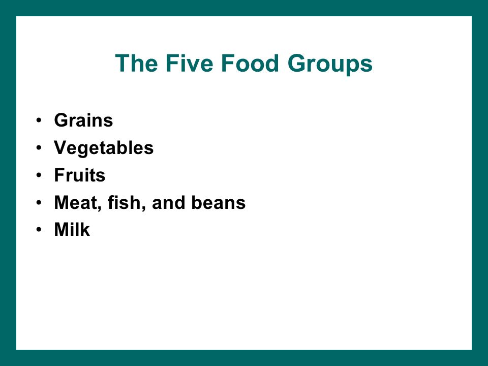 The Five Food Groups Grains Vegetables Fruits Meat, fish, and beans