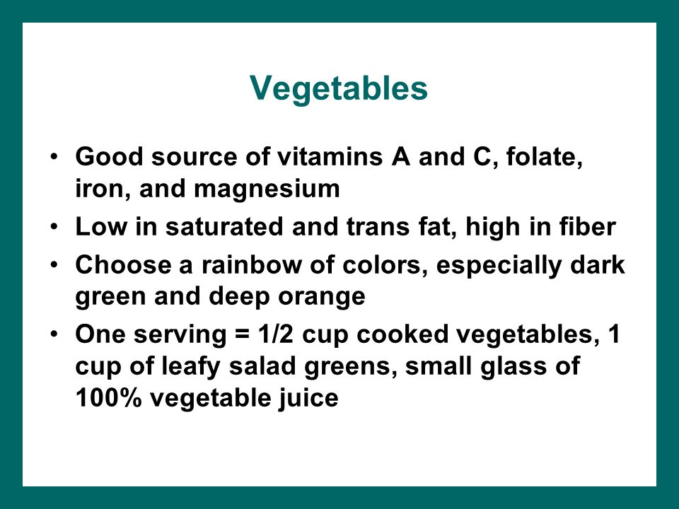 Vegetables Good source of vitamins A and C, folate, iron, and magnesium. Low in saturated and trans fat, high in fiber.