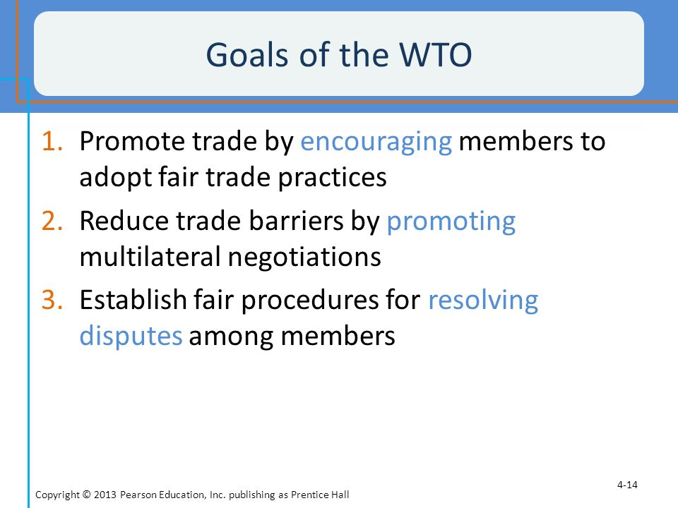 Goals of the WTO Promote trade by encouraging members to adopt fair trade practices. Reduce trade barriers by promoting multilateral negotiations.