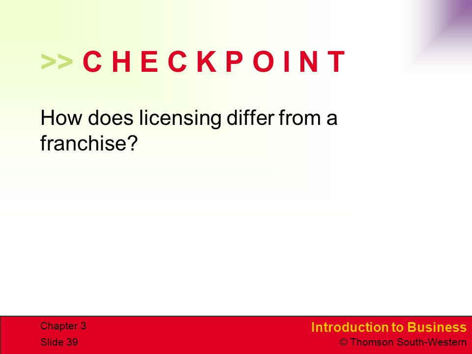 >> C H E C K P O I N T How does licensing differ from a franchise Chapter 3