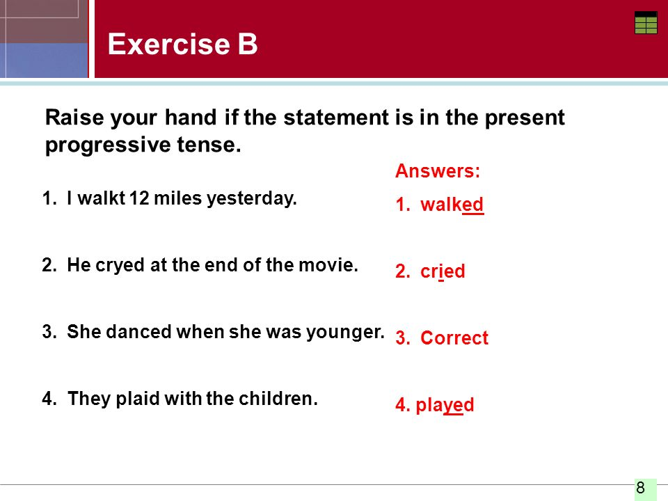 Exercise B Raise your hand if the statement is in the present progressive tense. Answers: walked.