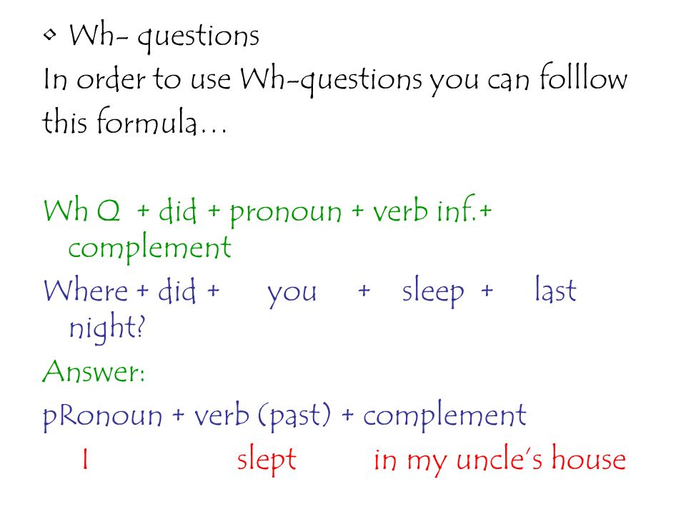 Wh- questions In order to use Wh-questions you can folllow. this formula… Wh Q + did + pronoun + verb inf.+ complement.