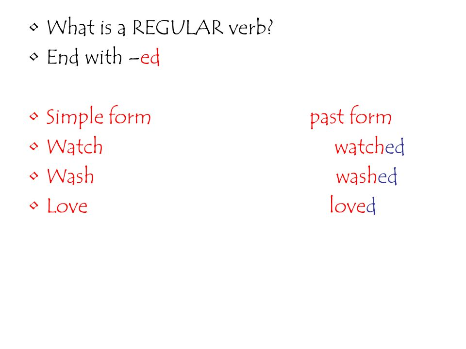 What is a REGULAR verb End with –ed. Simple form past form. Watch watched.