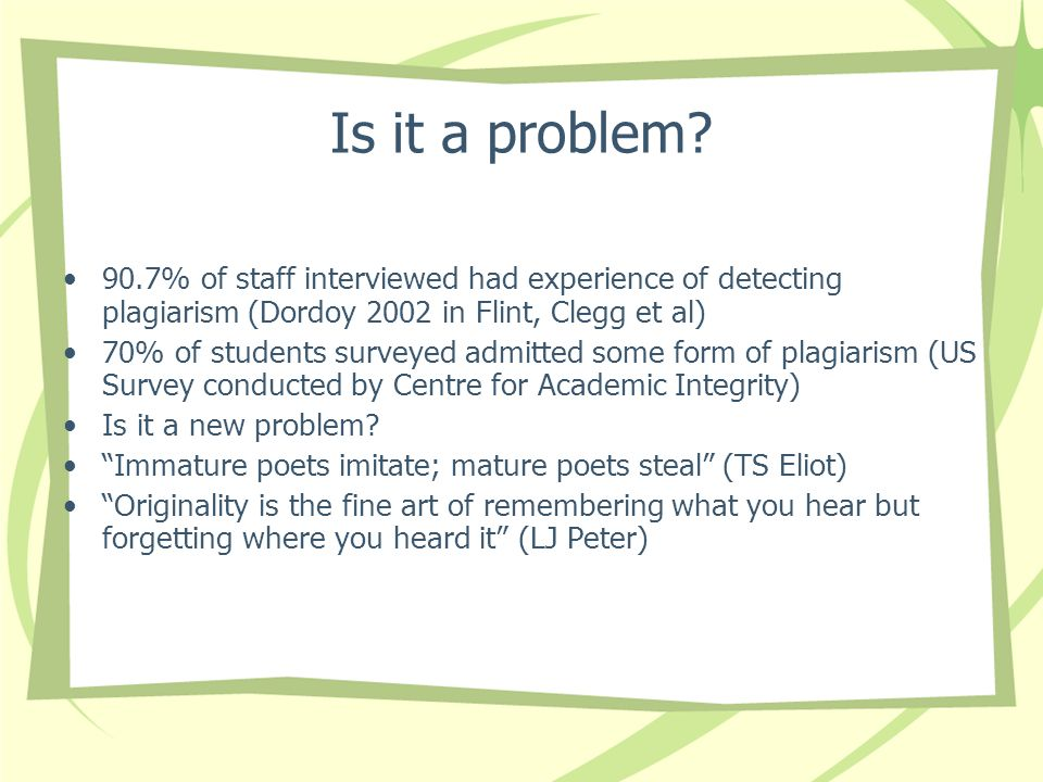 Is it a problem 90.7% of staff interviewed had experience of detecting plagiarism (Dordoy 2002 in Flint, Clegg et al)