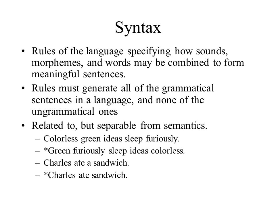 Syntax Rules of the language specifying how sounds, morphemes, and words may be combined to form meaningful sentences.