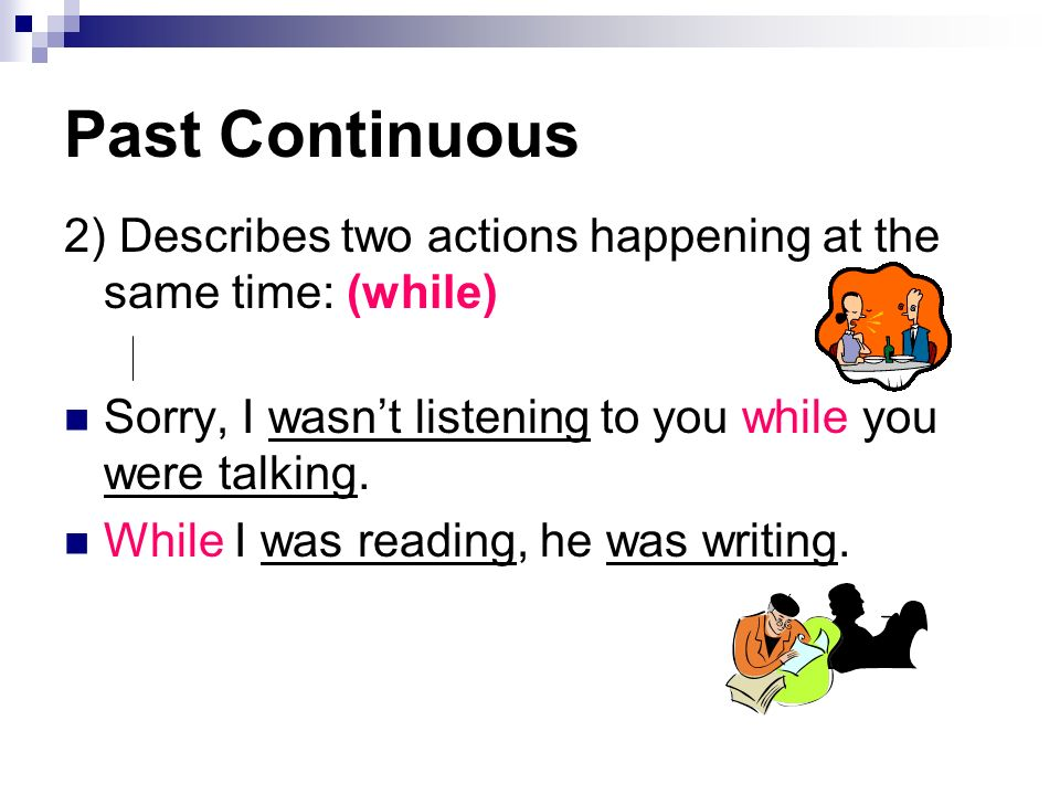 Past Continuous 2) Describes two actions happening at the same time: (while) Sorry, I wasn't listening to you while you were talking.