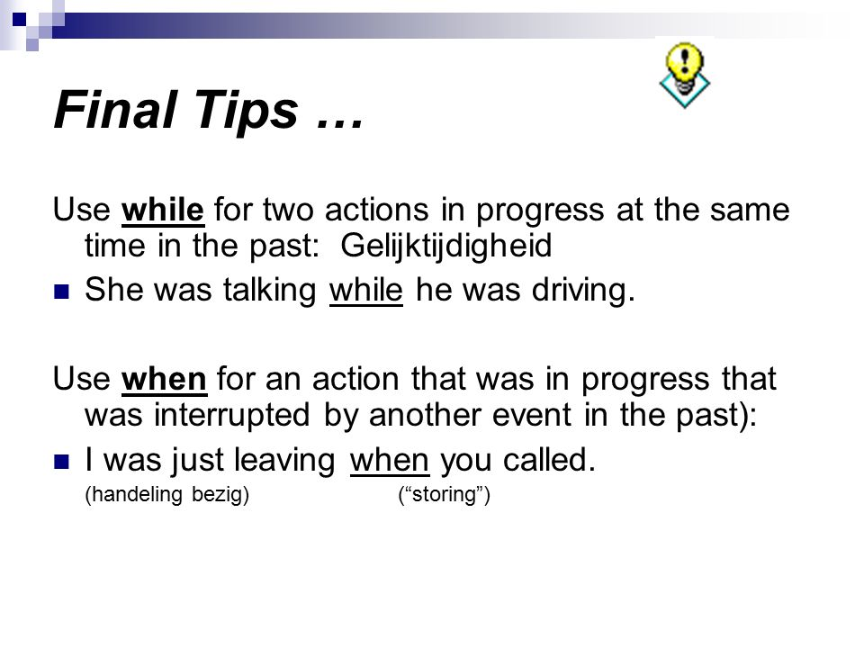 Final Tips … Use while for two actions in progress at the same time in the past: Gelijktijdigheid.
