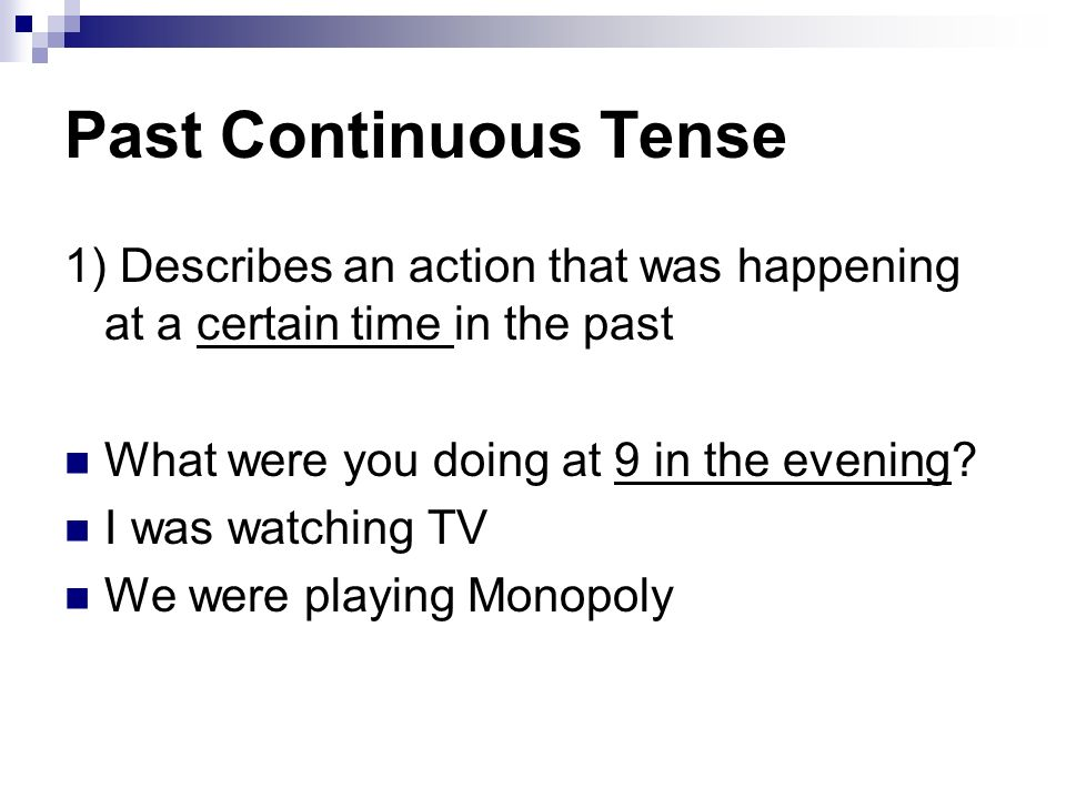 Past Continuous Tense 1) Describes an action that was happening at a certain time in the past. What were you doing at 9 in the evening