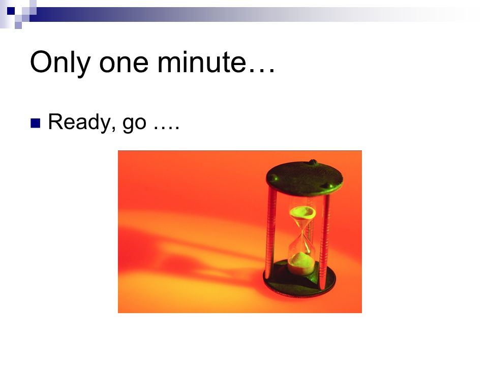Only one minute… Ready, go ….