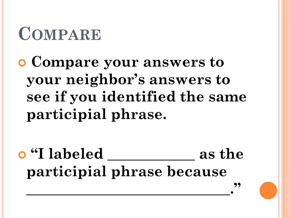 Compare Compare your answers to your neighbor's answers to see if you identified the same participial phrase.