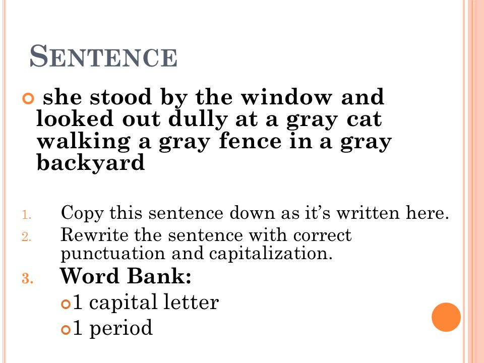 Sentence she stood by the window and looked out dully at a gray cat walking a gray fence in a gray backyard.