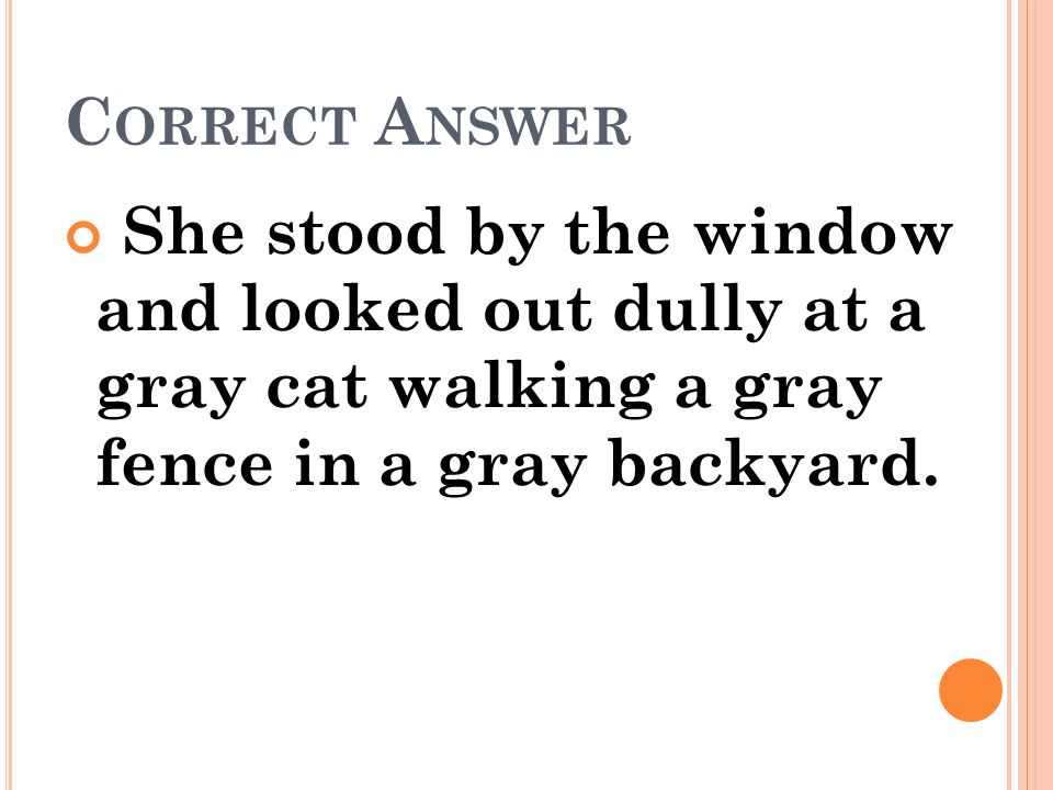Correct Answer She stood by the window and looked out dully at a gray cat walking a gray fence in a gray backyard.
