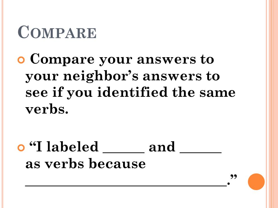 Compare Compare your answers to your neighbor's answers to see if you identified the same verbs.
