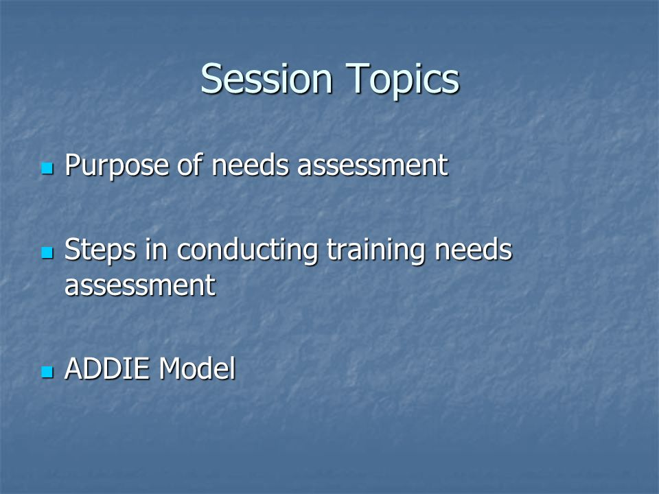 Session Topics Purpose of needs assessment