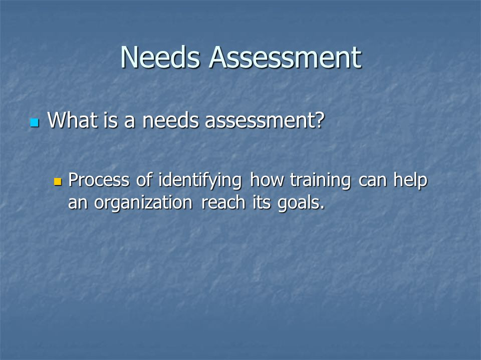 Needs Assessment What is a needs assessment