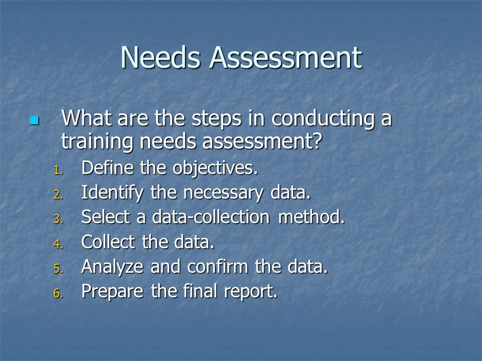 Needs Assessment What are the steps in conducting a training needs assessment Define the objectives.
