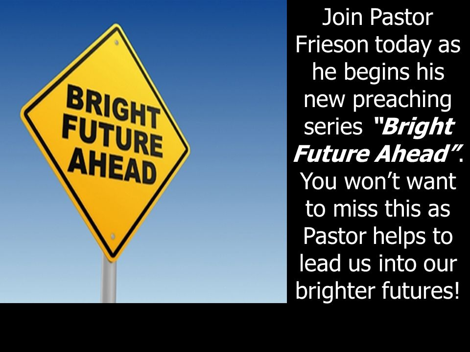 Join Pastor Frieson today as he begins his new preaching series Bright Future Ahead . You won't want to miss this as Pastor helps to lead us into our brighter futures!