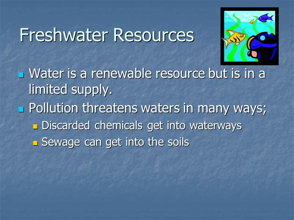 Freshwater Resources Water is a renewable resource but is in a limited supply. Pollution threatens waters in many ways;